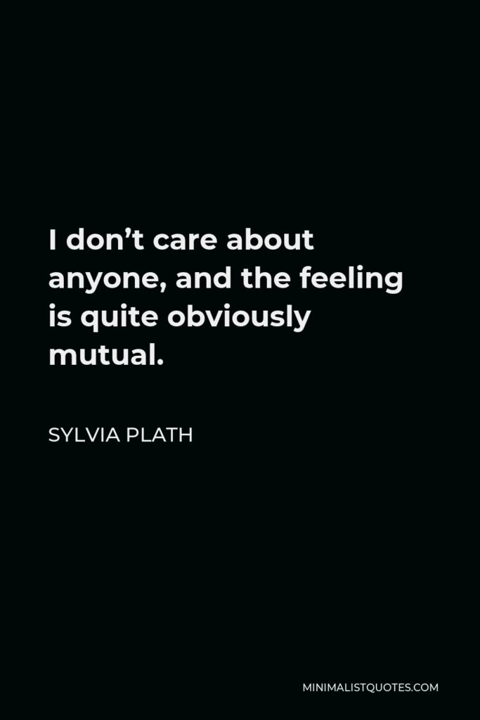 Sylvia Plath Quote - I don't care about anyone, and the feeling is quite obviously mutual.