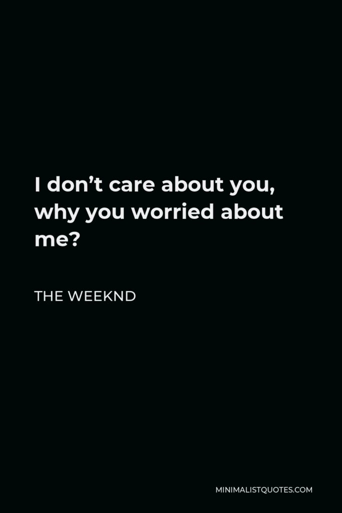 The Weeknd Quote - I don't care about you, why you worried about me?