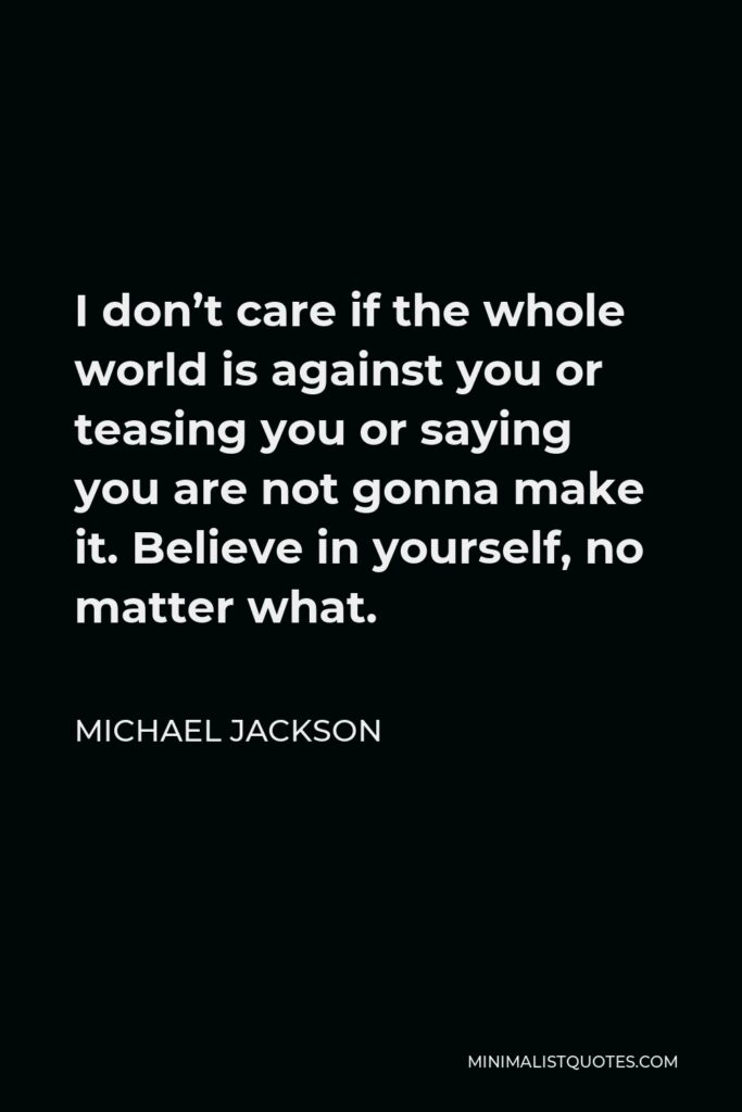 Michael Jackson Quote - I don't care if the whole world is against you or teasing you or saying you are not gonna make it. Believe in yourself, no matter what.