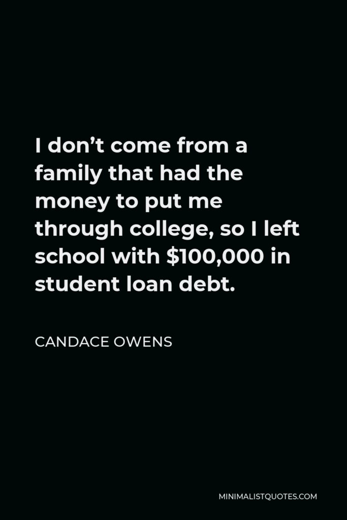 Candace Owens Quote - I don't come from a family that had the money to put me through college, so I left school with $100,000 in student loan debt.
