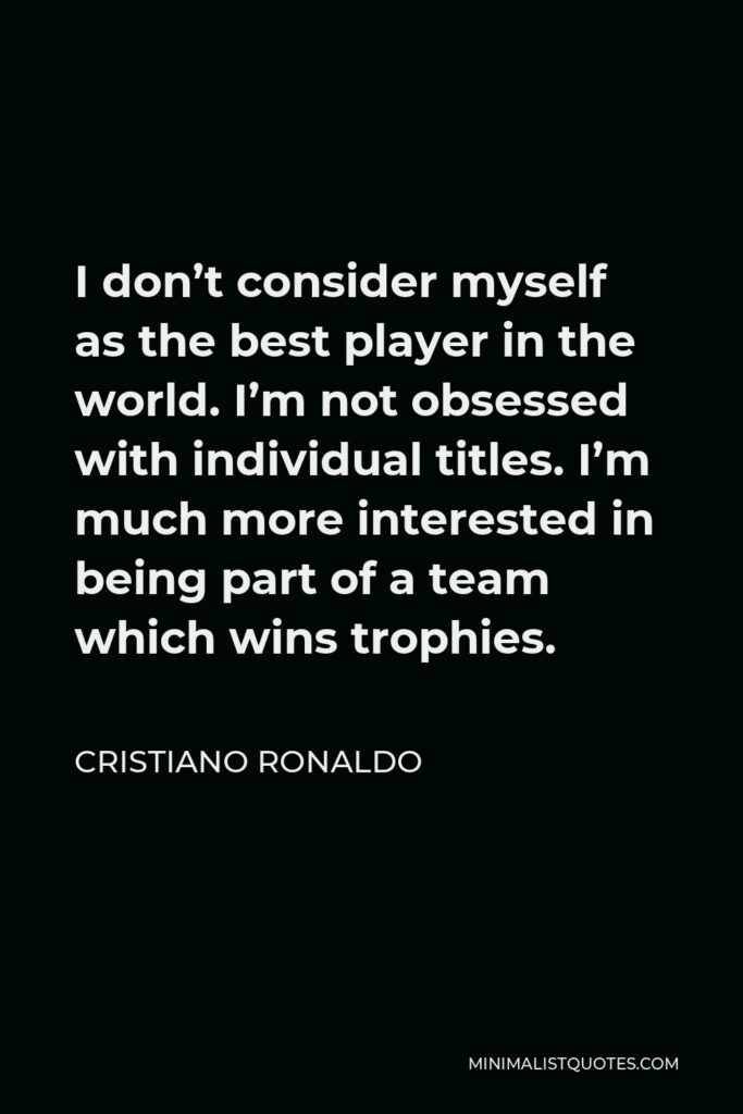 Cristiano Ronaldo Quote - I don't consider myself as the best player in the world. I'm not obsessed with individual titles. I'm much more interested in being part of a team which wins trophies.