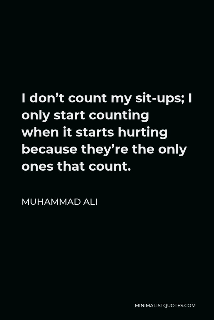 Muhammad Ali Quote - I don't count my sit-ups; I only start counting when it starts hurting because they're the only ones that count.