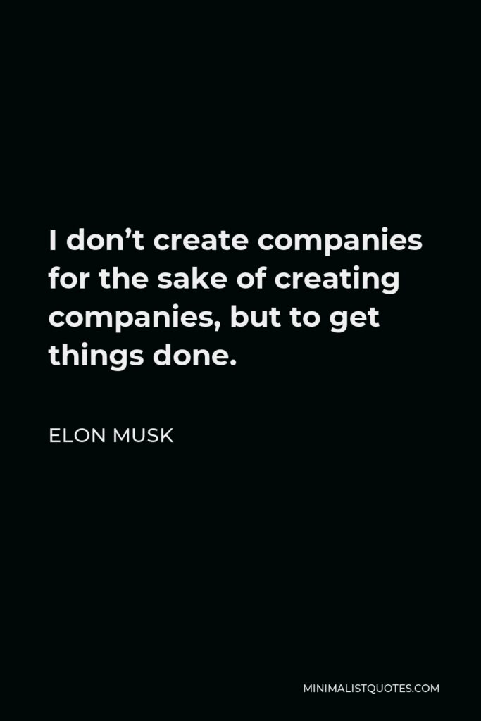 Elon Musk Quote - I don't create companies for the sake of creating companies, but to get things done.