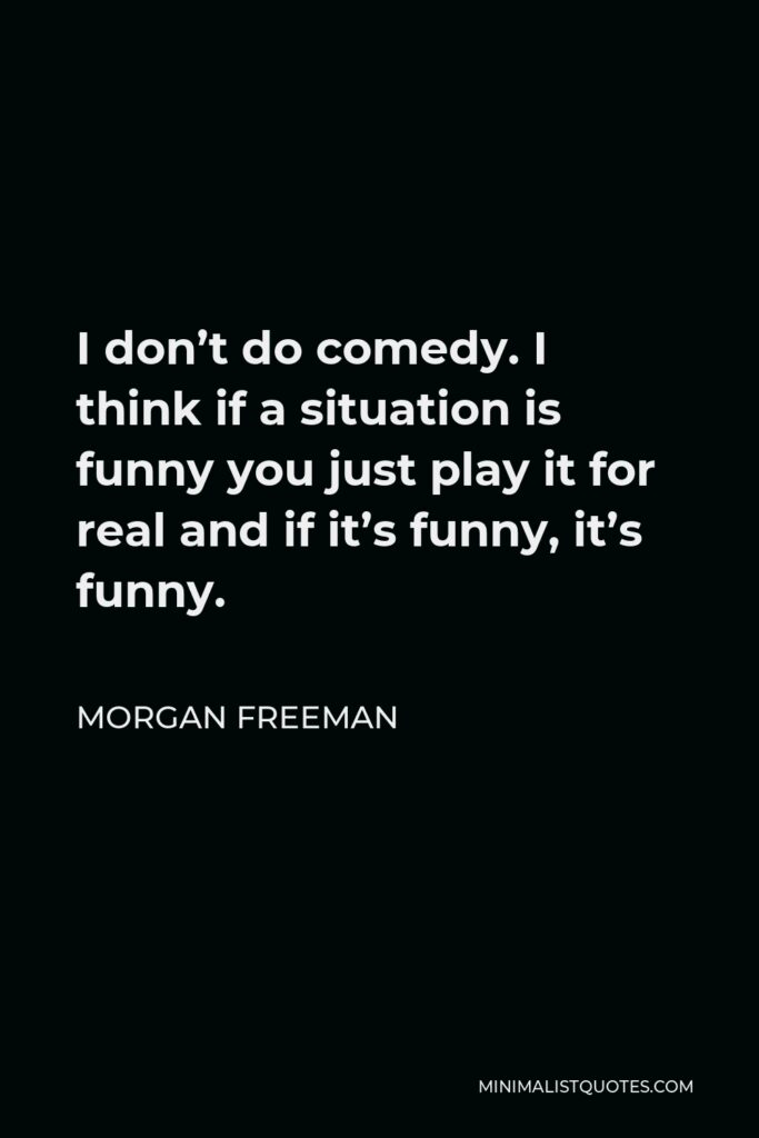Morgan Freeman Quote - I don't do comedy. I think if a situation is funny you just play it for real and if it's funny, it's funny.