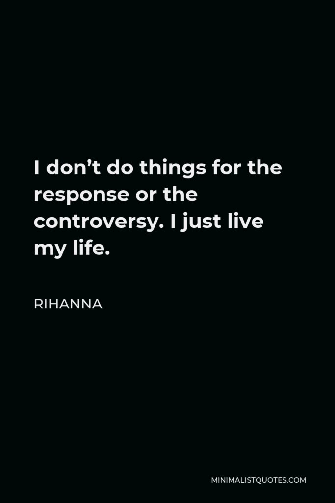 Rihanna Quote - I don't do things for the response or the controversy. I just live my life.