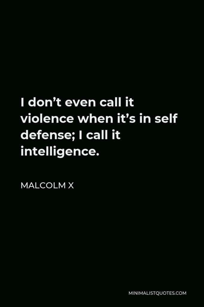 Malcolm X Quote - I don't even call it violence when it's in self defense; I call it intelligence.