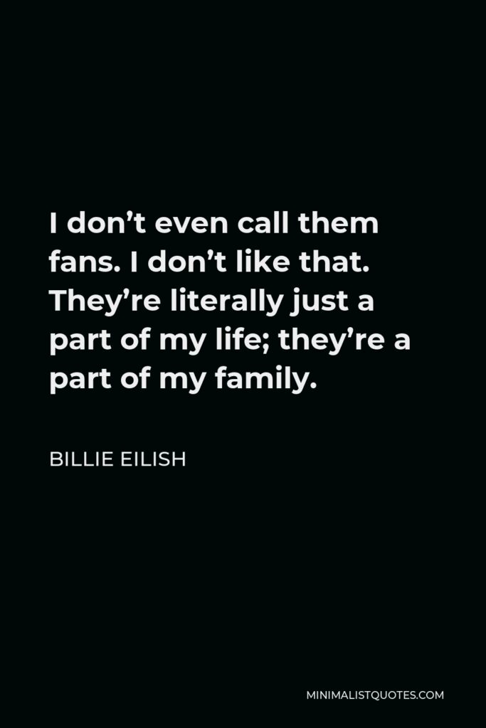 Billie Eilish Quote - I don't even call them fans. I don't like that. They're literally just a part of my life; they're a part of my family.