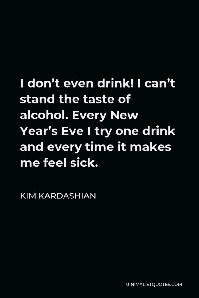 Kim Kardashian Quote - I don't even drink! I can't stand the taste of alcohol. Every New Year's Eve I try one drink and every time it makes me feel sick.