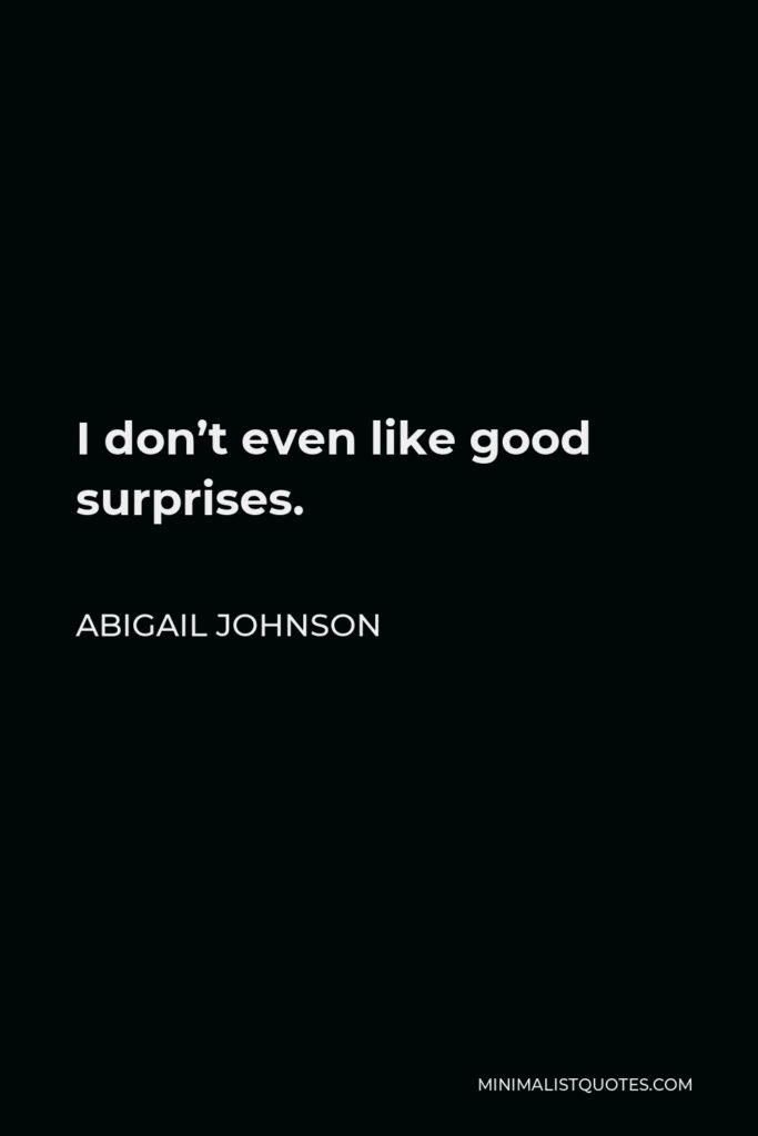 Abigail Johnson Quote - I don't even like good surprises.