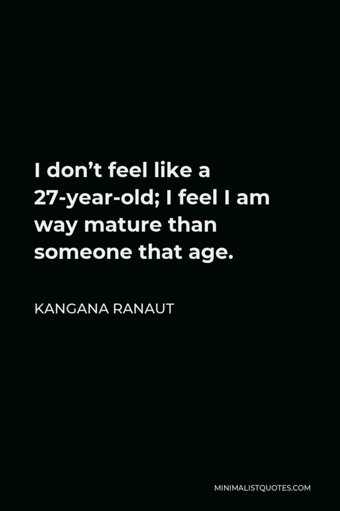 Kangana Ranaut Quote - I don't feel like a 27-year-old; I feel I am way mature than someone that age.