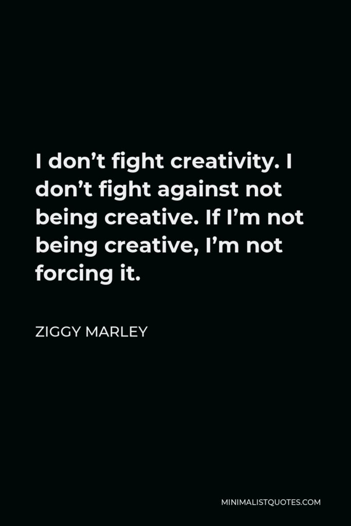 Ziggy Marley Quote - I don't fight creativity. I don't fight against not being creative. If I'm not being creative, I'm not forcing it.