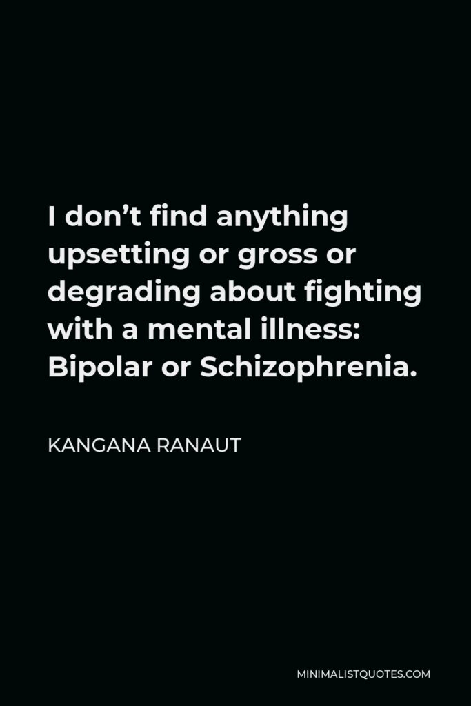 Kangana Ranaut Quote - I don't find anything upsetting or gross or degrading about fighting with a mental illness: Bipolar or Schizophrenia.