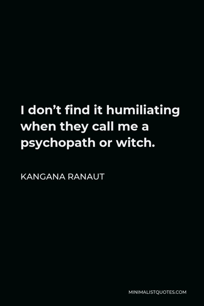 Kangana Ranaut Quote - I don't find it humiliating when they call me a psychopath or witch.