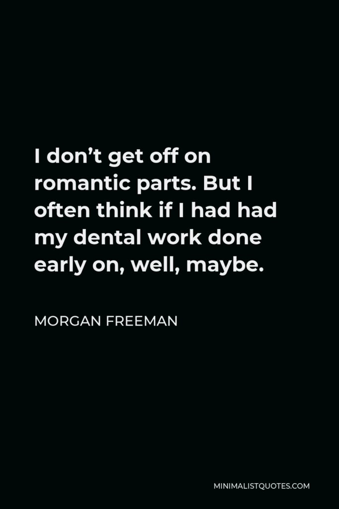 Morgan Freeman Quote - I don't get off on romantic parts. But I often think if I had had my dental work done early on, well, maybe.