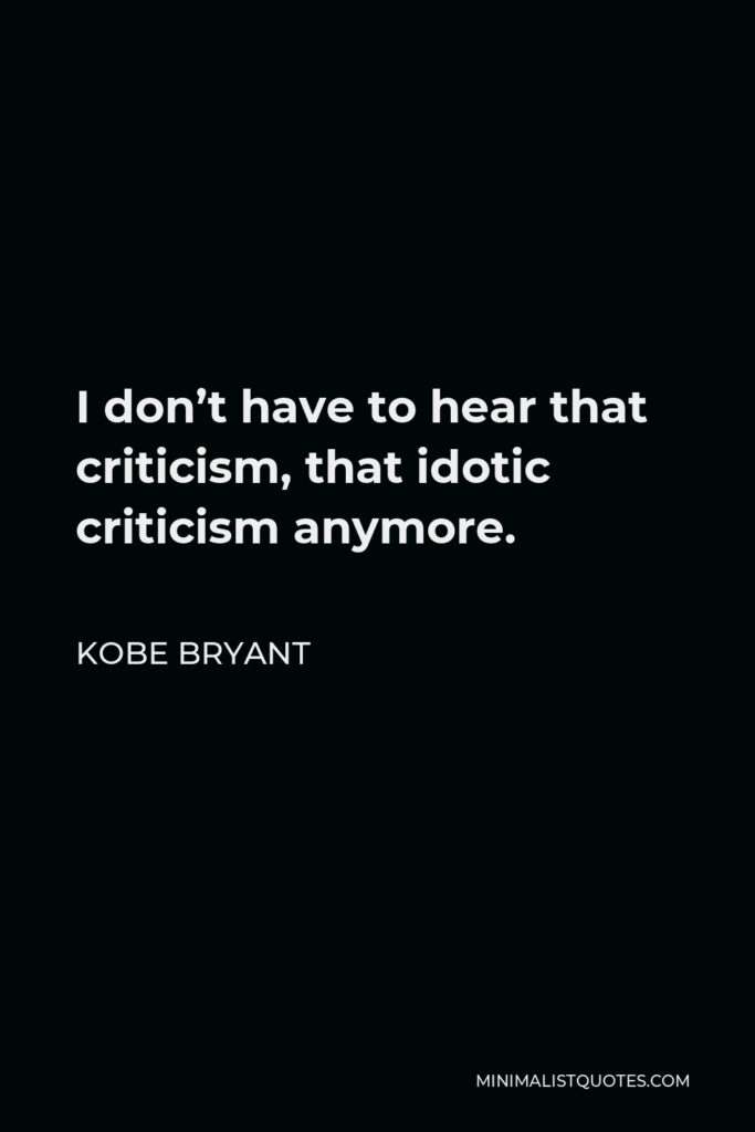 Kobe Bryant Quote - I don't have to hear that criticism, that idotic criticism anymore.