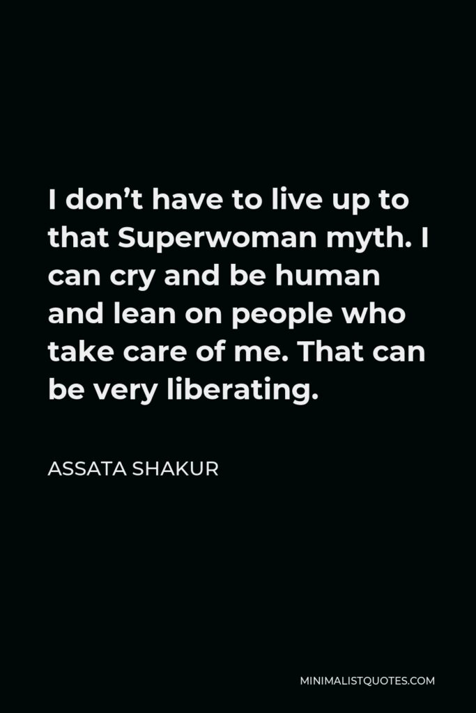 Assata Shakur Quote - I don't have to live up to that Superwoman myth. I can cry and be human and lean on people who take care of me. That can be very liberating.