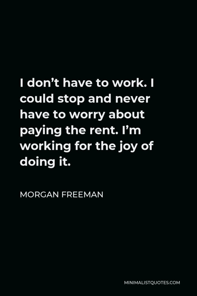 Morgan Freeman Quote - I don't have to work. I could stop and never have to worry about paying the rent. I'm working for the joy of doing it.
