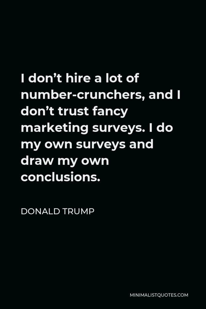 Donald Trump Quote - I don't hire a lot of number-crunchers, and I don't trust fancy marketing surveys. I do my own surveys and draw my own conclusions.