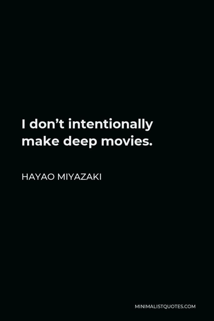 Hayao Miyazaki Quote - I don't intentionally make deep movies.