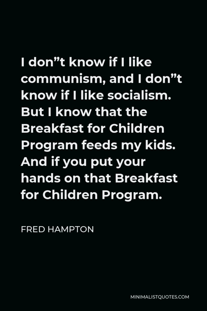 """Fred Hampton Quote - I don""""t know if I like communism, and I don""""t know if I like socialism. But I know that the Breakfast for Children Program feeds my kids. And if you put your hands on that Breakfast for Children Program."""