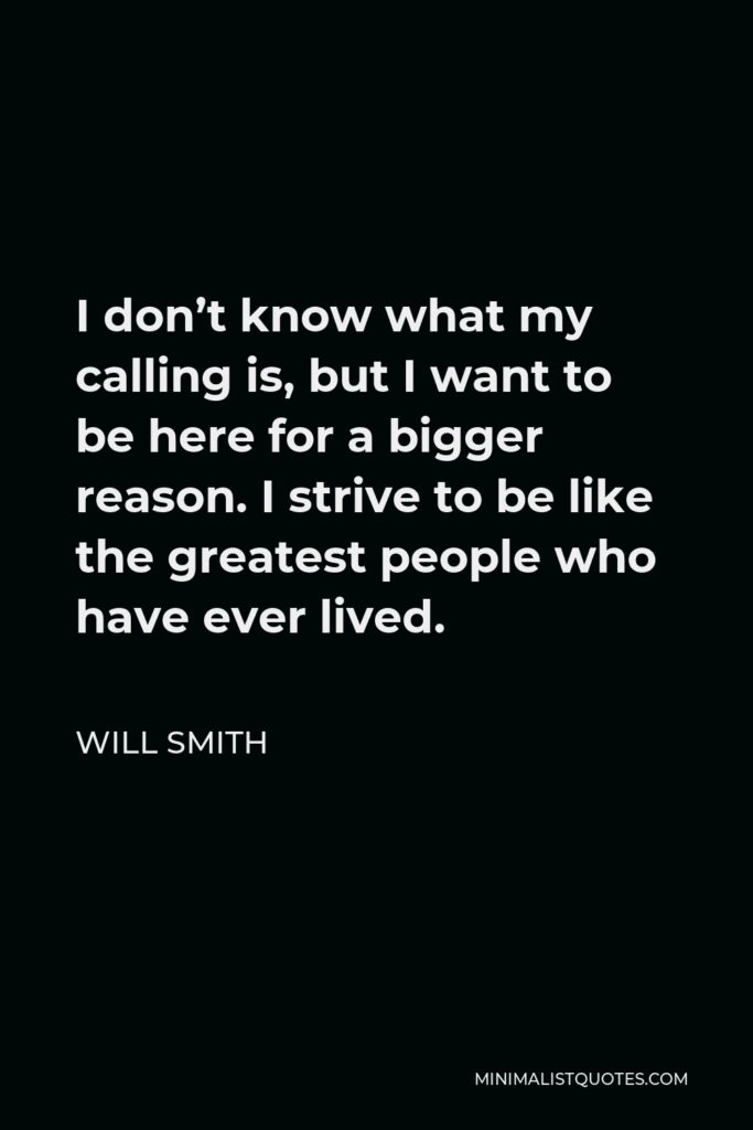 Will Smith Quote - I don't know what my calling is, but I want to be here for a bigger reason. I strive to be like the greatest people who have ever lived.