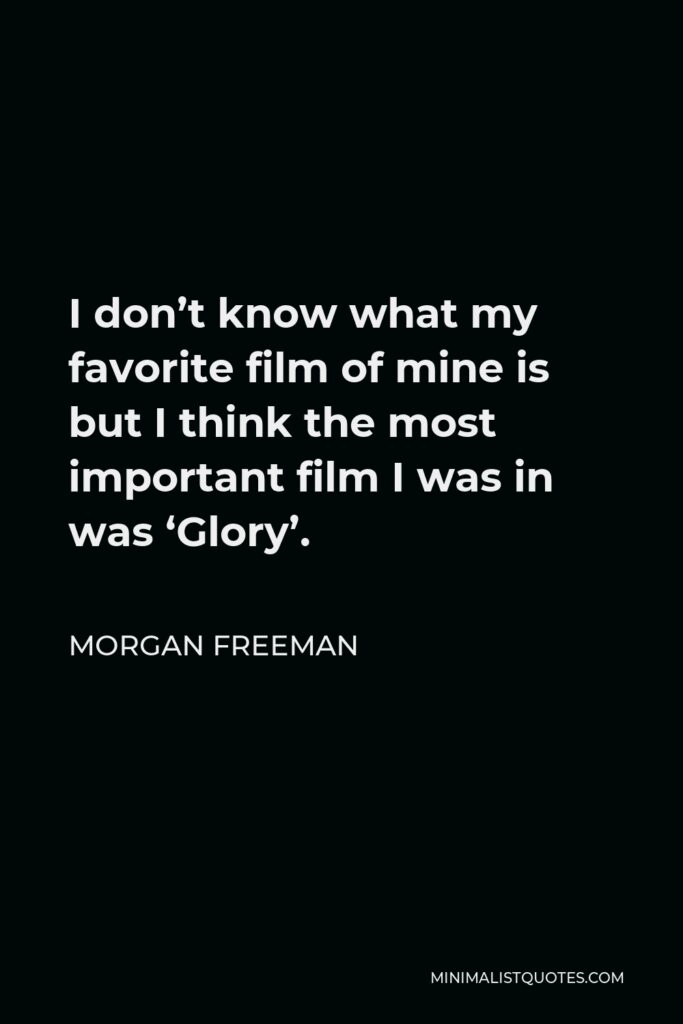 Morgan Freeman Quote - I don't know what my favorite film of mine is but I think the most important film I was in was 'Glory'.