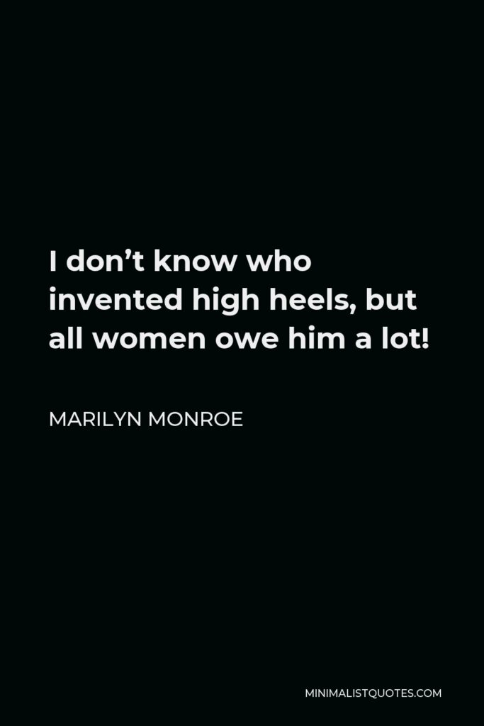Marilyn Monroe Quote - I don't know who invented high heels, but all women owe him a lot!