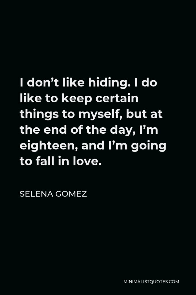 Selena Gomez Quote - I don't like hiding. I do like to keep certain things to myself, but at the end of the day, I'm eighteen, and I'm going to fall in love.