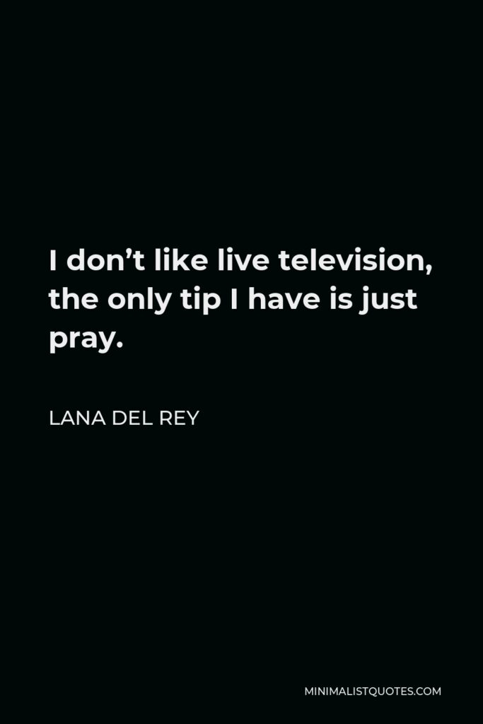 Lana Del Rey Quote - I don't like live television, the only tip I have is just pray.