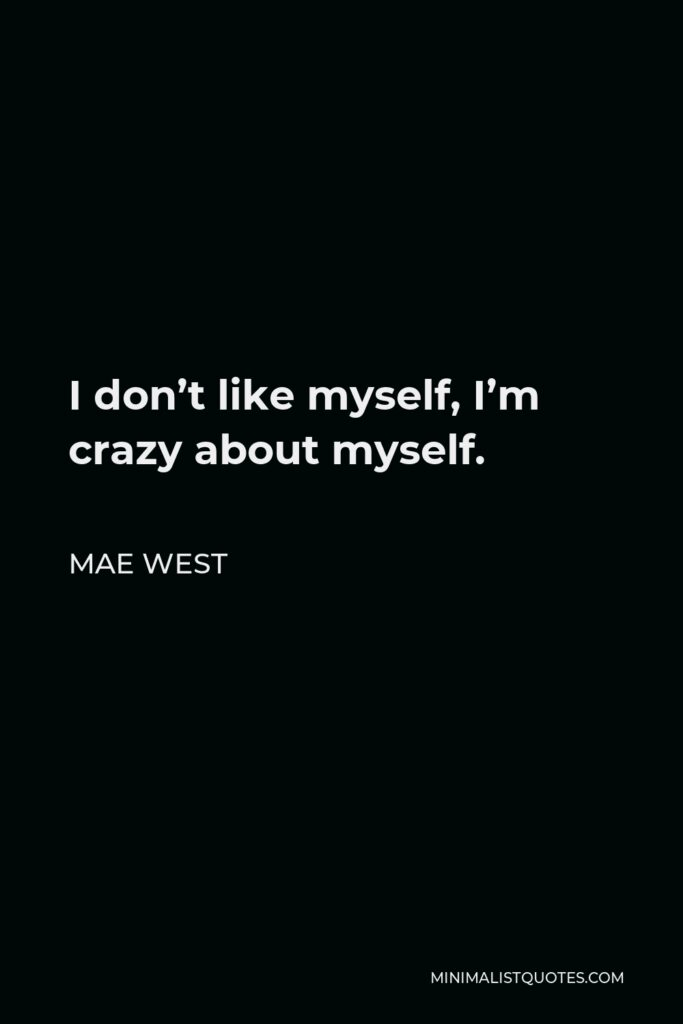 Mae West Quote - I don't like myself, I'm crazy about myself.