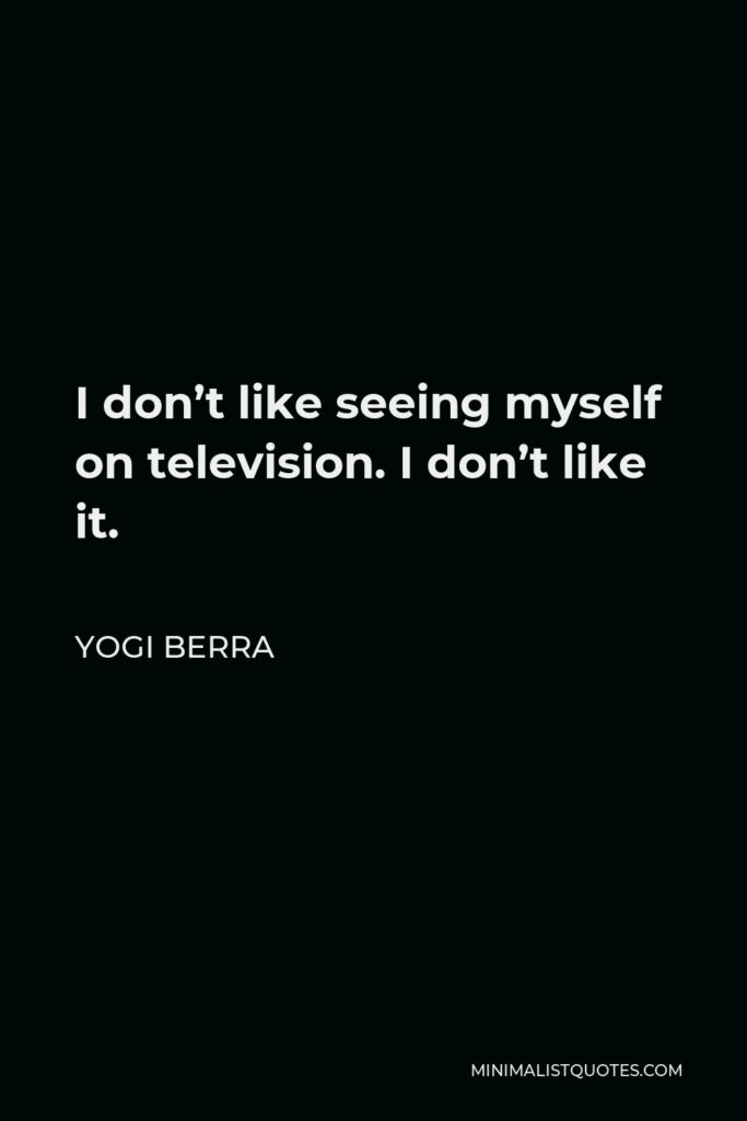Yogi Berra Quote - I don't like seeing myself on television. I don't like it.