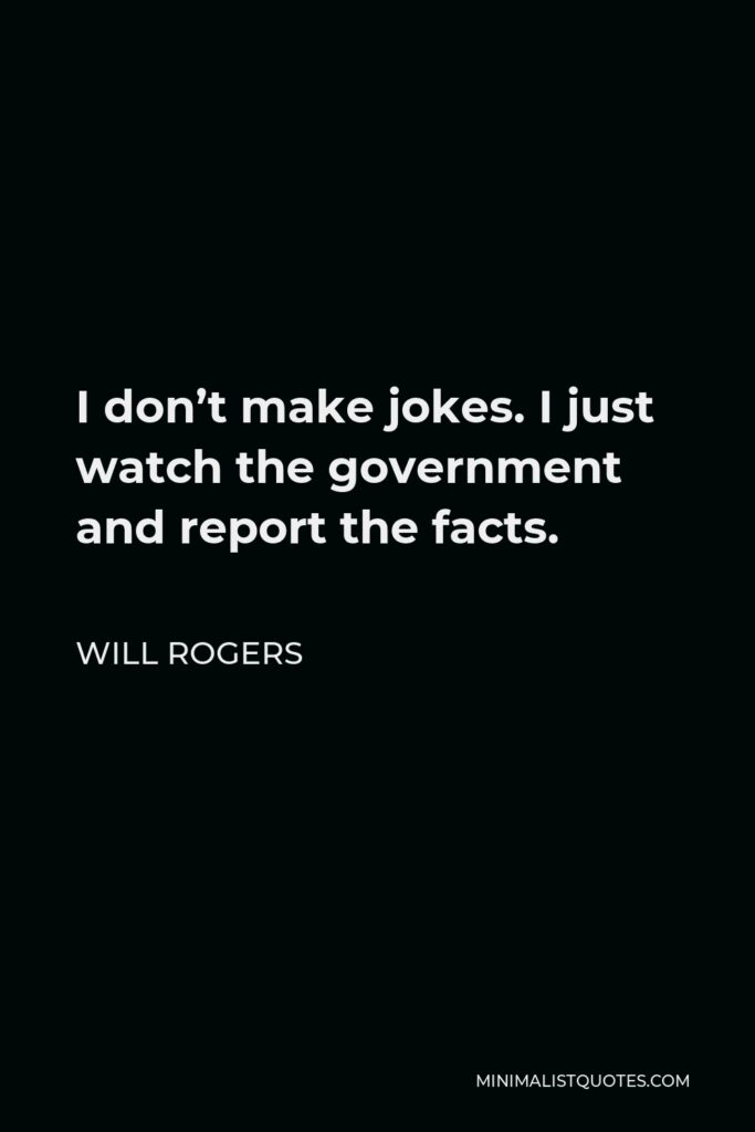 Will Rogers Quote - I don't make jokes. I just watch the government and report the facts.