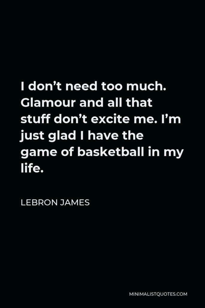LeBron James Quote - I don't need too much. Glamour and all that stuff don't excite me. I'm just glad I have the game of basketball in my life.