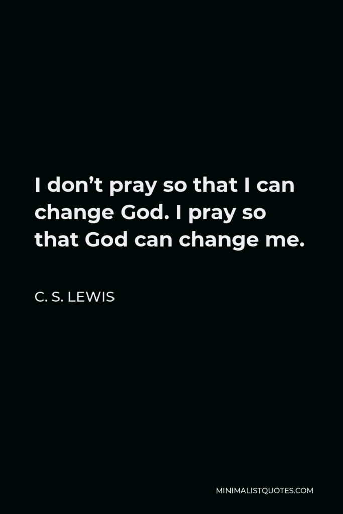 C. S. Lewis Quote - I don't pray so that I can change God. I pray so that God can change me.