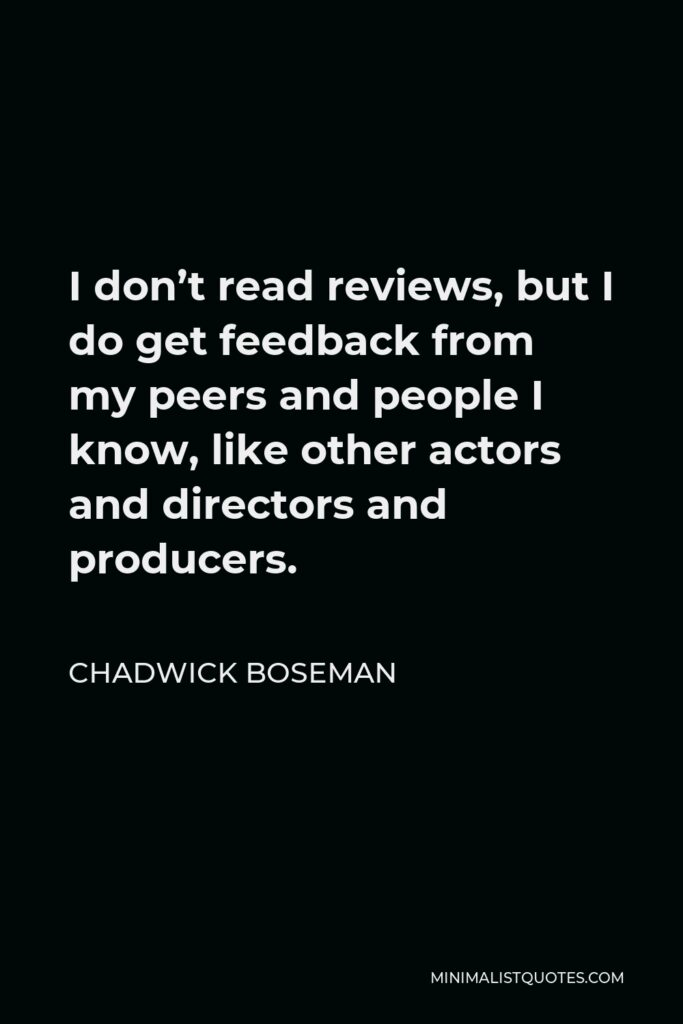 Chadwick Boseman Quote - I don't read reviews, but I do get feedback from my peers and people I know, like other actors and directors and producers.