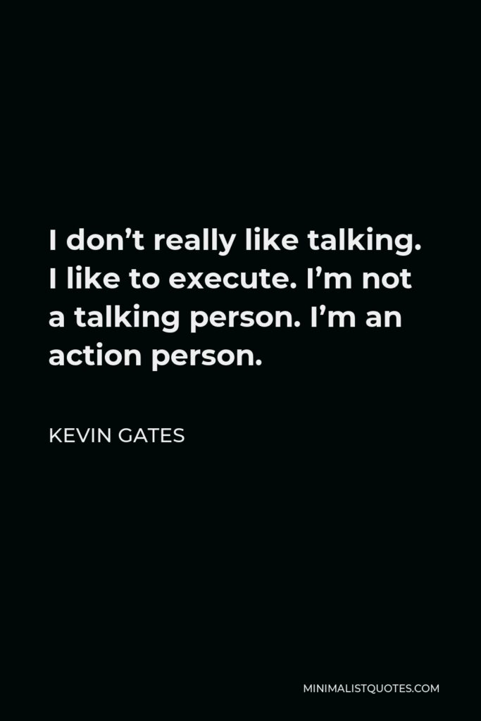 Kevin Gates Quote - I don't really like talking. I like to execute. I'm not a talking person. I'm an action person.