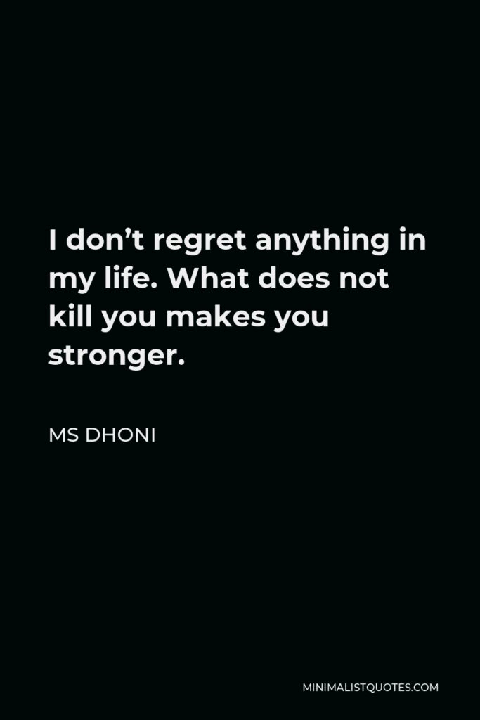 MS Dhoni Quote - I don't regret anything in my life. What does not kill you makes you stronger.