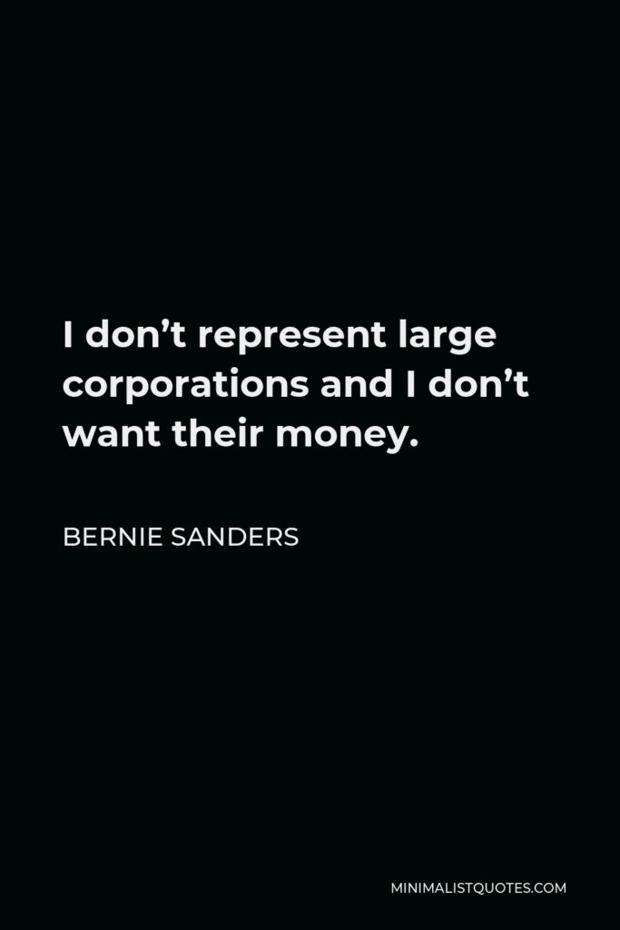 Bernie Sanders Quote - I don't represent large corporations and I don't want their money.