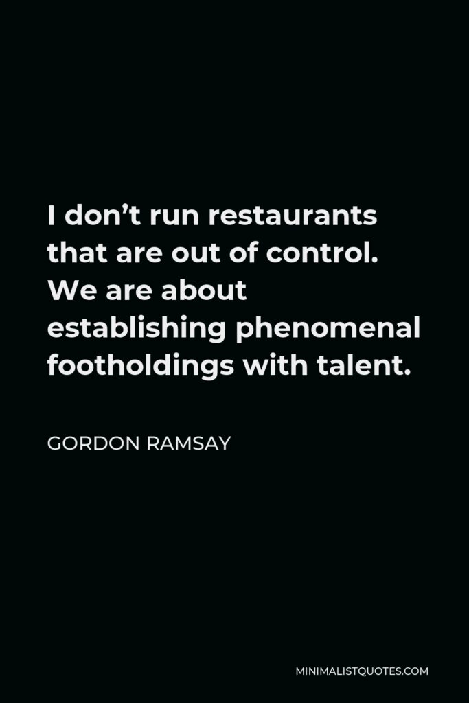 Gordon Ramsay Quote - I don't run restaurants that are out of control. We are about establishing phenomenal footholdings with talent.