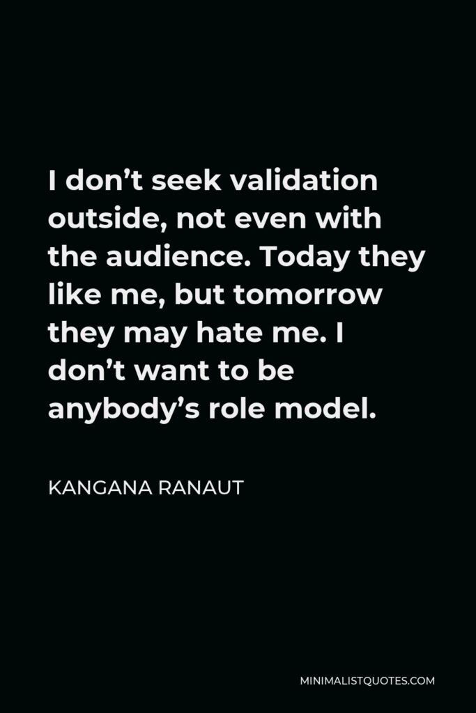Kangana Ranaut Quote - I don't seek validation outside, not even with the audience. Today they like me, but tomorrow they may hate me. I don't want to be anybody's role model.