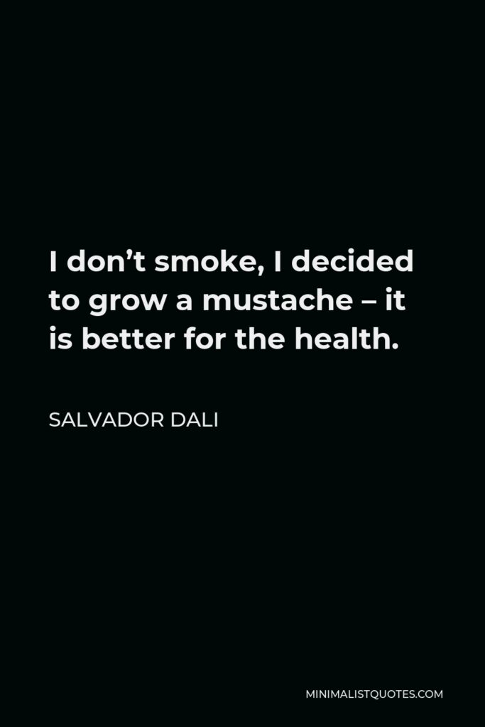 Salvador Dali Quote - I don't smoke, I decided to grow a mustache – it is better for the health.