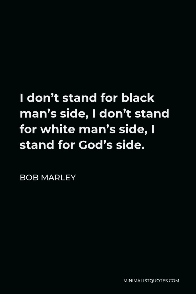 Bob Marley Quote - I don't stand for black man's side, I don't stand for white man's side, I stand for God's side.