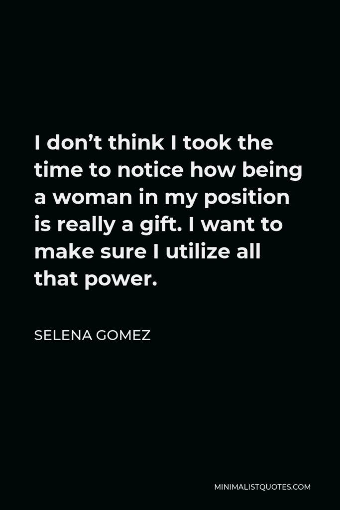 Selena Gomez Quote - I don't think I took the time to notice how being a woman in my position is really a gift. I want to make sure I utilize all that power.