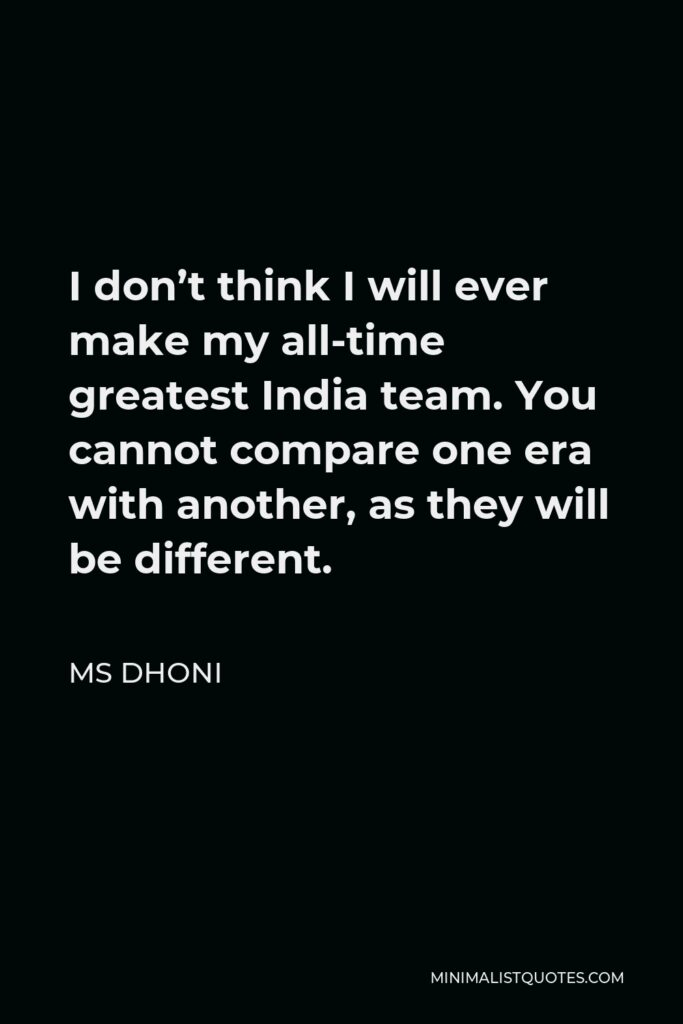 MS Dhoni Quote - I don't think I will ever make my all-time greatest India team. You cannot compare one era with another, as they will be different.