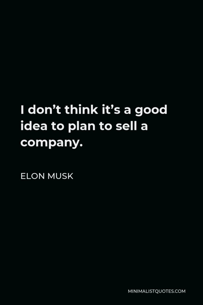 Elon Musk Quote - I don't think it's a good idea to plan to sell a company.