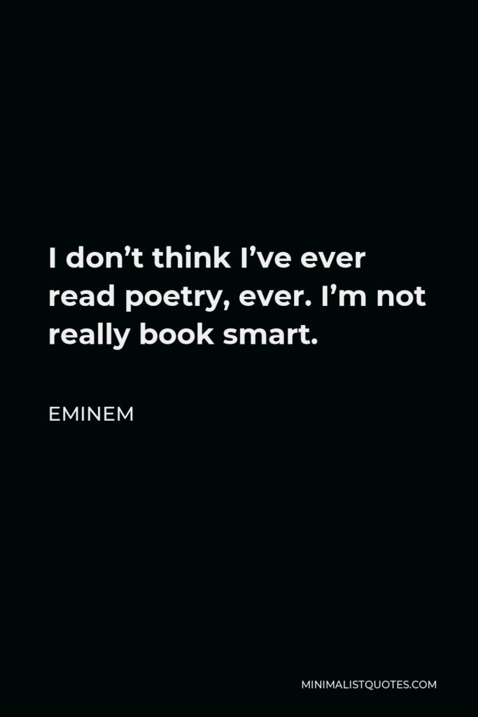 Eminem Quote - I don't think I've ever read poetry, ever. I'm not really book smart.