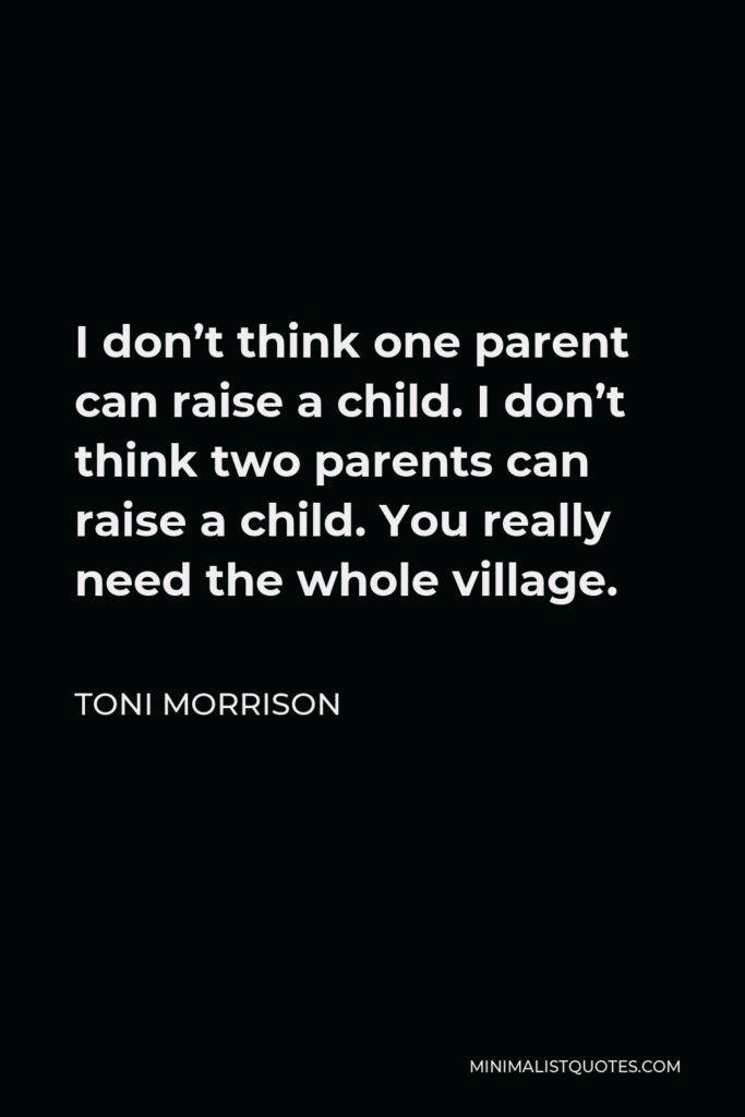 Toni Morrison Quote - I don't think one parent can raise a child. I don't think two parents can raise a child. You really need the whole village.