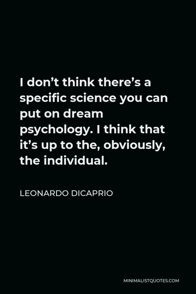 Leonardo DiCaprio Quote - I don't think there's a specific science you can put on dream psychology. I think that it's up to the, obviously, the individual.