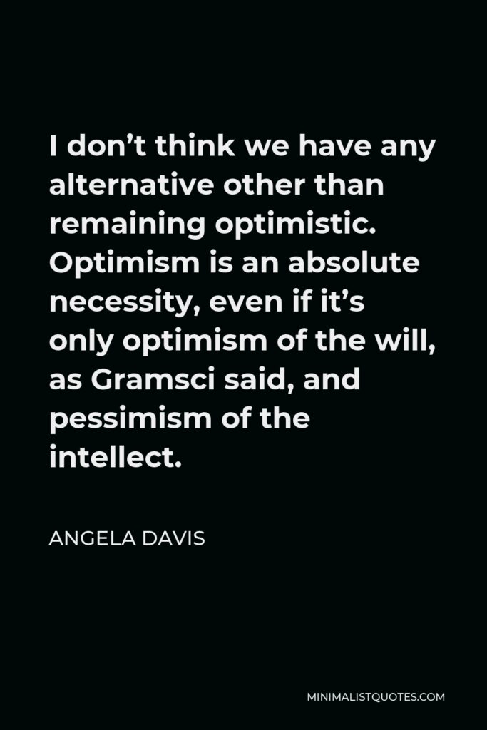 Angela Davis Quote - I don't think we have any alternative other than remaining optimistic. Optimism is an absolute necessity, even if it's only optimism of the will, as Gramsci said, and pessimism of the intellect.