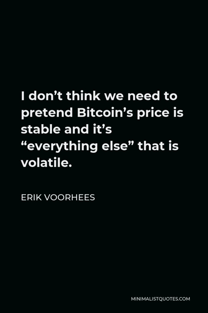 """Erik Voorhees Quote - I don't think we need to pretend Bitcoin's price is stable and it's """"everything else"""" that is volatile."""